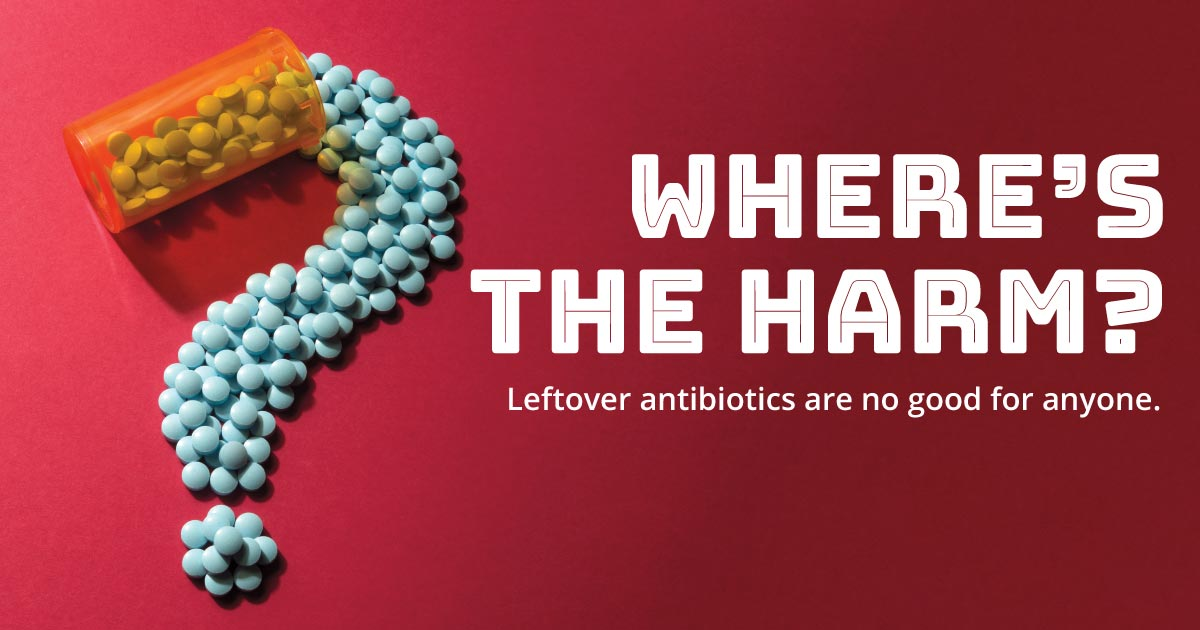 Where's the harm? Leftover antibiotics are no good for anyone.