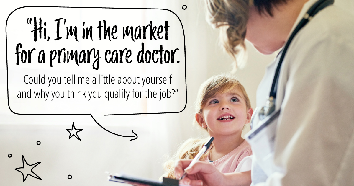 Hi, I'm in the market for a primary care doctor. Could you tell me a little about yourself and why you think you qualify for the job?