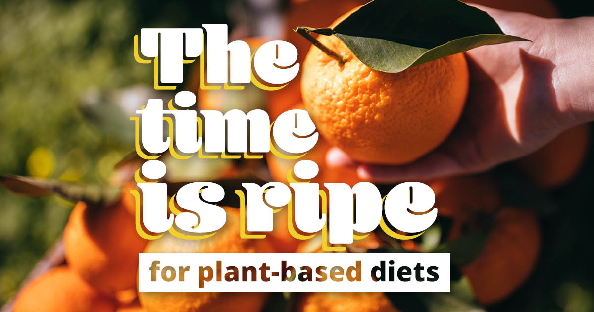 The time is ripe for plant-based diets.